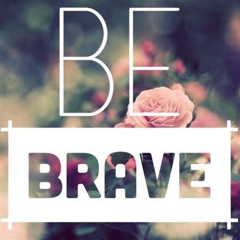 Be Brave Pictures, Photos, and Images for Facebook, Tumblr