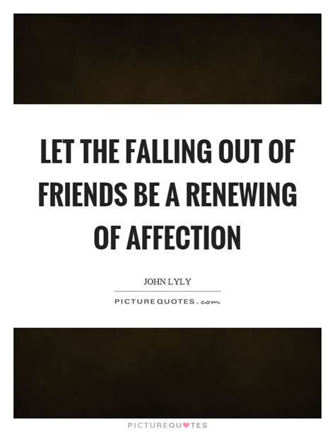 Let The Falling Out Of Friends Be A Renewing Of Affection