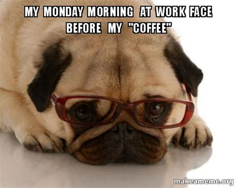 "Check out this monday coffee meme. My Monday morning at work face before my ""coffee"" 
