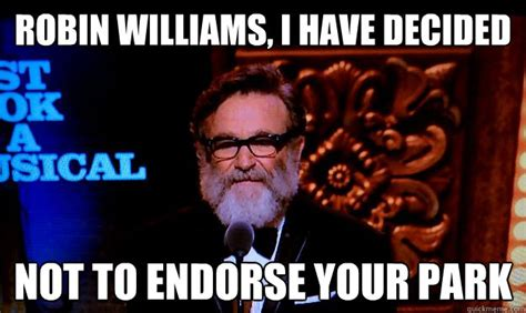 Robin Williams Memes - robin williams i have decided not to endorse your park misc quickmeme