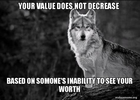 Lone Wolf Meme - your value does not decrease based on somone s inability to see your worth lone wolf make a meme