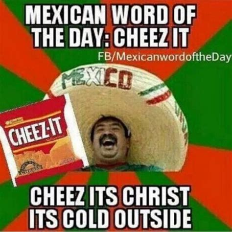 Cheez It Meme - mexican word of the day cheez it cheez its christ its cold outside