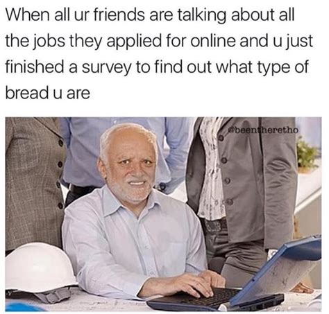 Hide The Pain Harold Memes - when all ur friends are talking about all the jobs they applied for online hide the pain