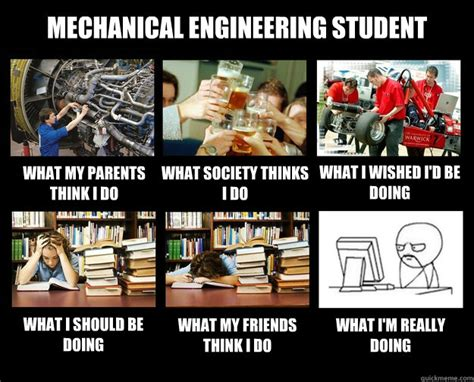 Mechanical Engineering Memes - mechanical engineering student what my parents think i do what society thinks i do what i wished