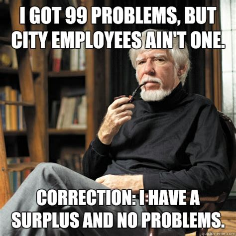 99 Problems Meme - i got 99 problems but city employees ain t one correction i have a surplus and no problems