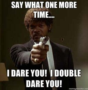 I Double Dare You Meme - say quot what quot again say quot what quot again i dare you i double dare you motherfucker mybo rd