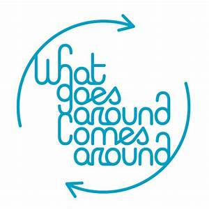 WHAT-GOES-AROUND-COMES-AROU | what goes around comes ...