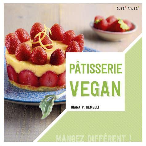 nouveau livre de cuisine quot pâtisserie vegan quot mon nouveau livre je cuisine donc je