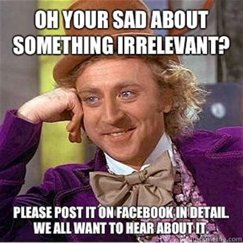 Irrelevant Meme - oh your sad about something irrelevant please post it on facebook in detail we all want to