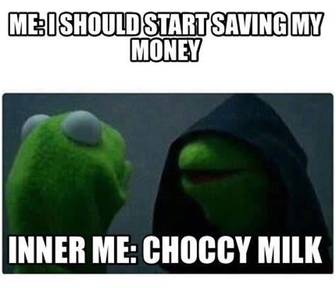 Choccy Milk Memes - meme creator me i should start saving my money inner me choccy milk meme generator at