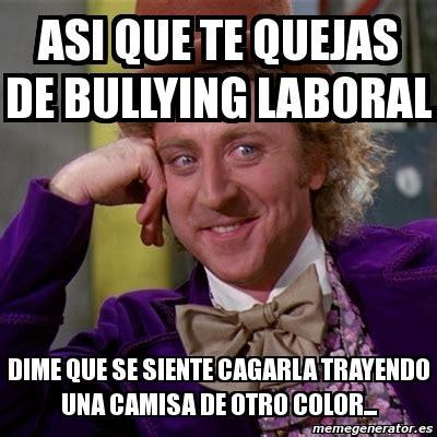 Memes De Bullying - meme willy wonka asi que te quejas de bullying laboral dime que se siente cagarla trayendo una