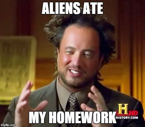 Ancient Aliens Meme - what to say to a teacher when you didn t do your homework imgflip