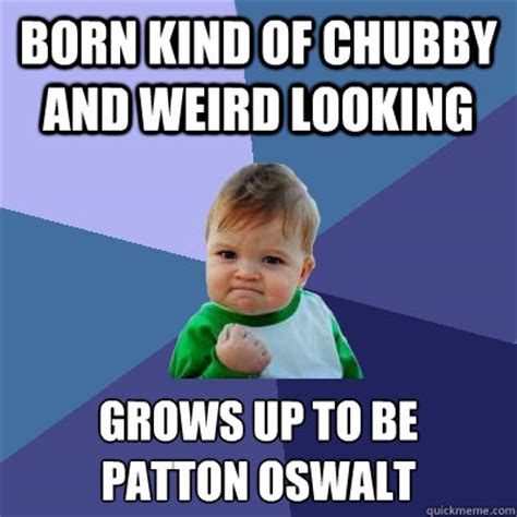 Chubby Meme - born kind of chubby and weird looking grows up to be patton oswalt success kid quickmeme