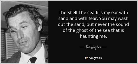 Enjoy the best ted hughes quotes and picture quotes! Ted Hughes quote: The Shell The sea fills my ear with sand and...