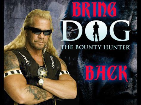 petition bring back dog the bounty hunter change org