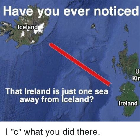 Iceland Meme - have you ever noticed iceland kin that ireland is just one sea away from iceland ireland i c
