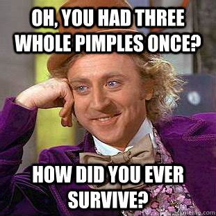 Pimple Meme - oh you had three whole pimples once how did you ever survive condescending wonka quickmeme