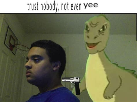 Yee Memes - trust nobody not even yee trust nobody not even yourself know your meme