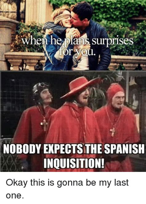Spanish Inquisition Meme - or you nobody expects the spanish inquisition okay this is gonna be my last one meme on me me