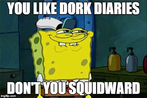 Dork Meme - you like dork diaries imgflip