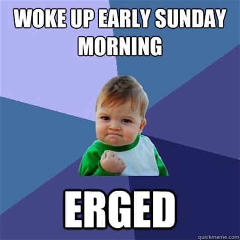 Early Memes - woke up early sunday morning erged misc quickmeme