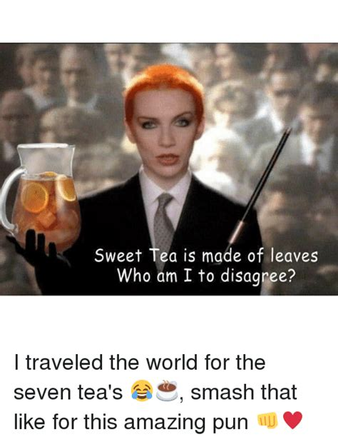 Sweet Tea Meme - sweet tea is made of leaves who am i to disagree i traveled the world for the seven tea s