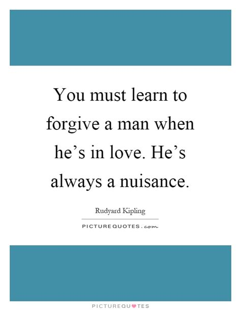 You Must Learn To Forgive A Man When He's In Love He's