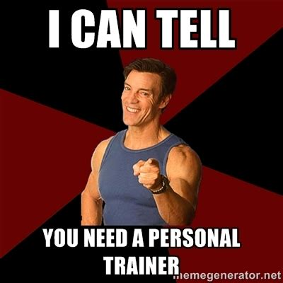 Trainer Meme - are your really sure you want a personal trainer girlsaskguys