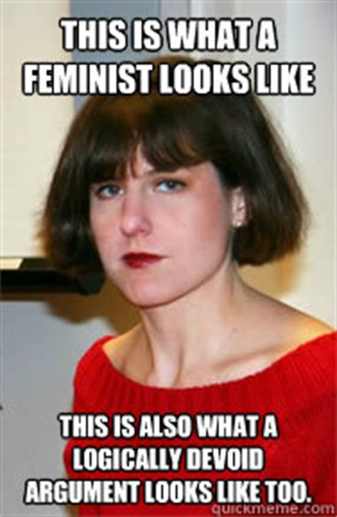This Is What A Feminist Looks Like Meme - this is what a feminist looks like this is also what a logically devoid argument looks like too