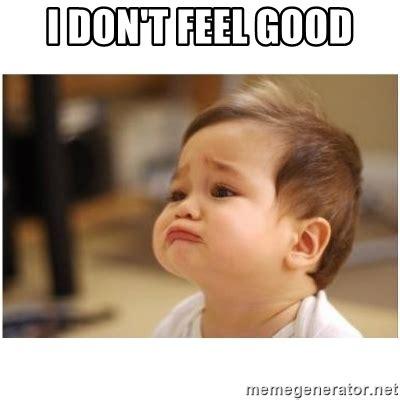 Feel Good Memes - i don t feel good sorry baby meme generator