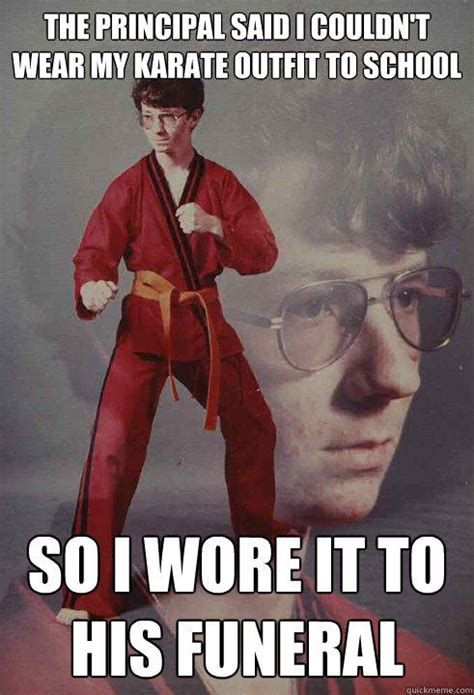 Karate Kyle Meme Generator - the principal said i couldn t wear my karate outfit to school so i wore it to his funeral