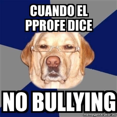 No Al Bullying Memes - meme perro racista cuando el pprofe dice no bullying 19752942
