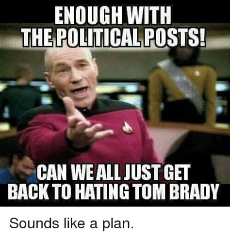 Sounds Like A Plan Meme - enough with the political posts can wealljustget back to hating tom brady sounds like a plan
