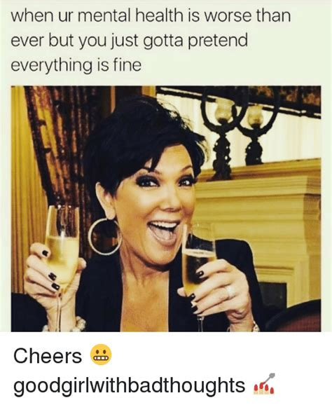 Mental Health Meme - when ur mental health is worse than ever but you just gotta pretend everything is fine cheers