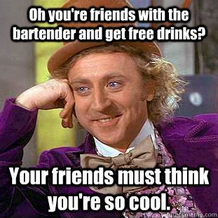 Funny Bartender Memes - oh you re friends with the bartender and get free drinks your friends must think you re so cool