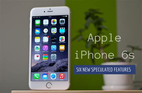 new apple iphone 6s 6 exciting new features expected for apple iphone 6s