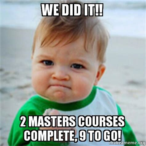 We Did It Meme - we did it 2 masters courses complete 9 to go make a meme