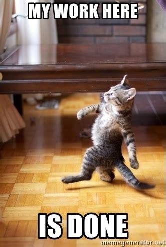 My Work Here Is Done Meme - my work here is done walking cat meme generator