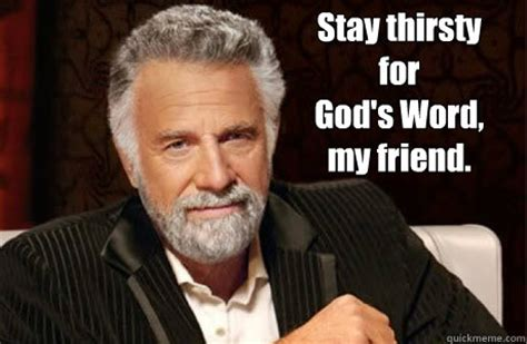 Stay Thirsty Meme - stay thirsty for god s word my friend most interesting christian quickmeme