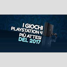 I Giochi Per Playstation 4 Più Attesi Del 2017 Everyeyeit