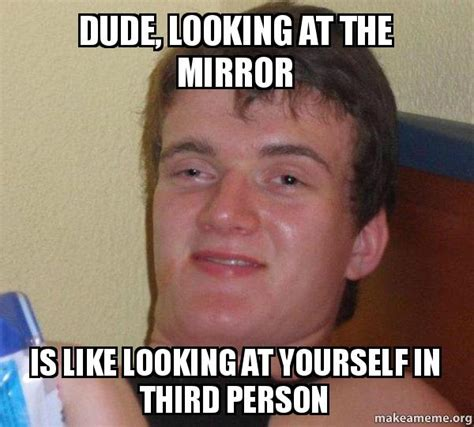 Looking In The Mirror Meme - dude looking at the mirror is like looking at yourself in third person 10 guy make a meme