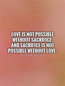 Love is not possible without sacrifice, and sacrifice is ...