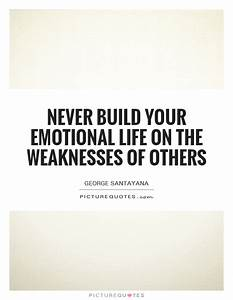 Never build your emotional life on the weaknesses of ...