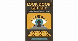 Look Door  Get Key  A Guide To Writing Adventure Games By