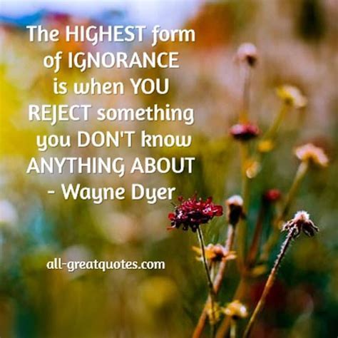 The highest form of ignorance is when you reject
