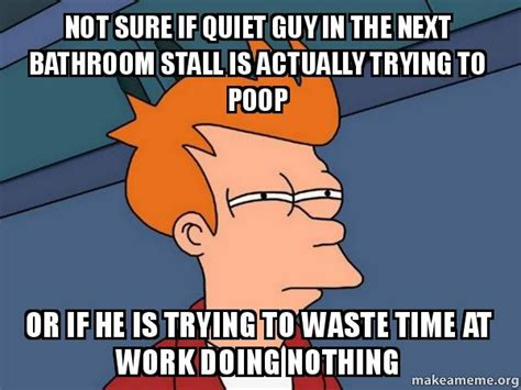 Bathroom Stall Meme - not sure if quiet guy in the next bathroom stall is actually trying to poop or if he is trying