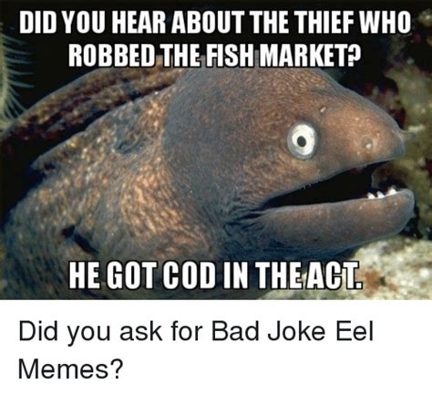 Bad Joke Eel Meme - did you hear about the thief who robbed the fish market he got cod in theact did you ask for