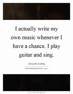 I actually writ... Guitar Singing Quotes