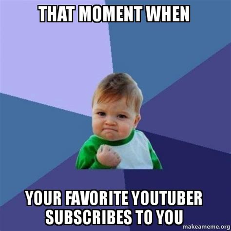 That Moment When Meme - that moment when your favorite youtuber subscribes to you success kid make a meme