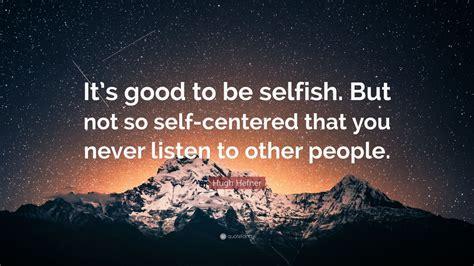 "Hugh Hefner Quote: ""It's good to be selfish. But not so ..."
